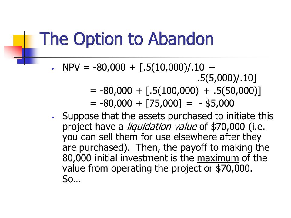 The Option to Abandon NPV = -80,000 + [.5(10,000)/.10 + .5(5,000)/.10]